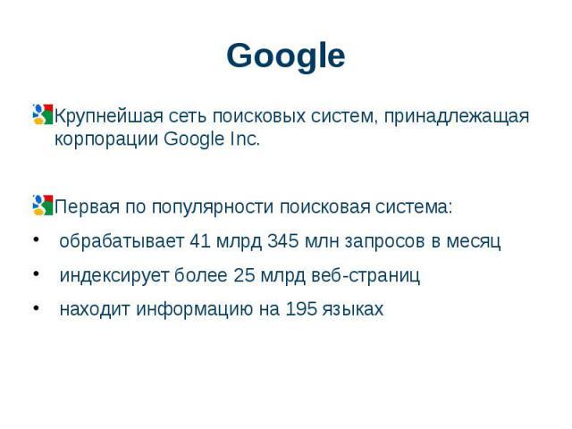 Google Крупнейшая сетьпоисковых систем, принадлежащая корпорации Google Inc. Первая по популярности поисковая система: обрабатывает 41 млрд 345 млн запросов в месяц индексирует более 25 млрд веб-страниц находит информацию на 195 языках