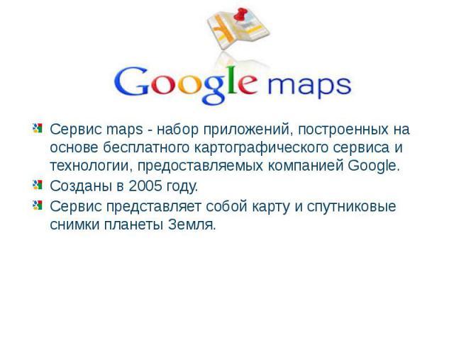 Сервис maps - набор приложений, построенных на основе бесплатного картографического сервиса и технологии, предоставляемых компанией Google.Созданы в 2005 году. Сервис представляет собой карту и спутниковые снимки планеты Земля.