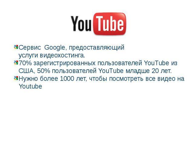 Cервис Google, предоставляющий услугивидеохостинга. 70% зарегистрированных пользователей YouTube из США, 50% пользователей YouTube младше 20 лет. Нужно более 1000 лет, чтобы посмотреть все видео на Youtube