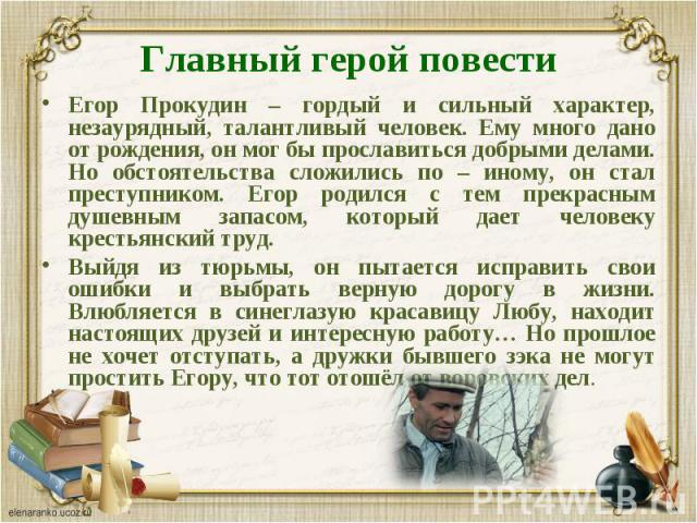 Егор Прокудин – гордый и сильный характер, незаурядный, талантливый человек. Ему много дано от рождения, он мог бы прославиться добрыми делами. Но обстоятельства сложились по – иному, он стал преступником. Егор родился с тем прекрасным душевным запа…