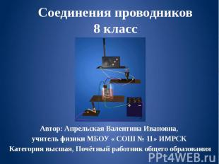 Соединения проводников 8 класс Автор: Апрельская Валентина Ивановна, учитель физ