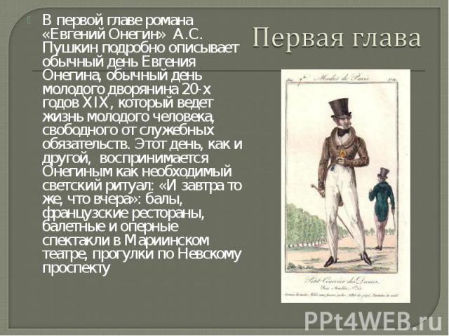 В первой главе романа «Евгений Онегин» А.С. Пушкин подробно описывает обычный день Евгения Онегина, обычный день молодого дворянина 20-х годов XIX, который ведет жизнь молодого человека, свободного от служебных обязательств. Этот день, как и другой,…
