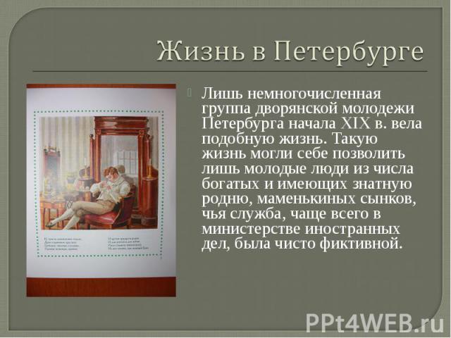 Лишь немногочисленная группа дворянской молодежи Петербурга начала XIXв. вела подобную жизнь. Такую жизнь могли себе позволить лишь молодые люди из числа богатых и имеющих знатную родню, маменькиных сынков, чья служба, чаще всего в министерств…