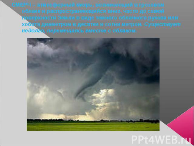 СМЕРЧ – атмосферный вихрь, возникающий в грозовом облаке и распространяющийся вниз, часто до самой поверхности Земли в виде темного облачного рукава или хобота диаметром в десятки и сотни метров. Существует недолго, перемещаясь вместе с облаком.