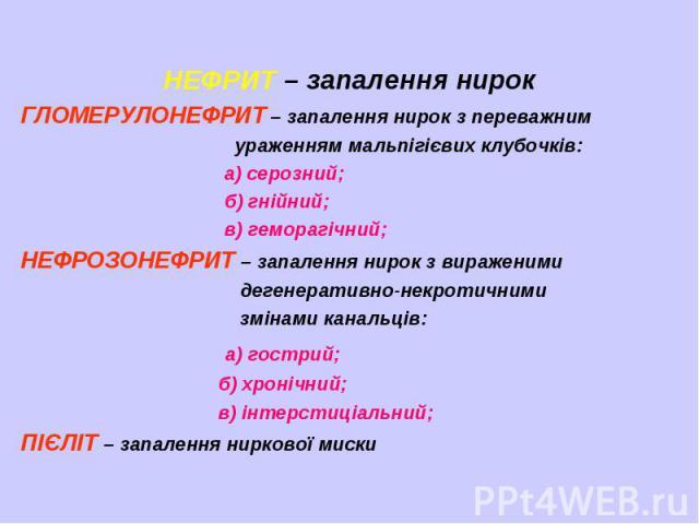НЕФРИТ – запалення нирок ГЛОМЕРУЛОНЕФРИТ – запалення нирок з переважним ураженням мальпігієвих клубочків: а) серозний; б) гнійний; в) геморагічний; НЕФРОЗОНЕФРИТ – запалення нирок з вираженими дегенеративно-некротичними змінами канальців: а) гострий…