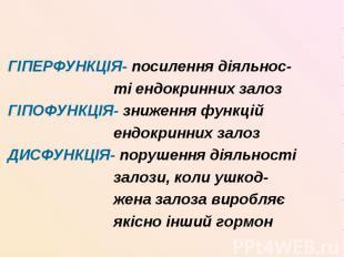 ГІПЕРФУНКЦІЯ- посилення діяльнос- ті ендокринних залоз ГІПОФУНКЦІЯ- зниження фун