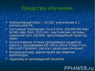 Средства обучения.Компьютерный класс – 10 (20) ученических и 1 учительский ПК. С