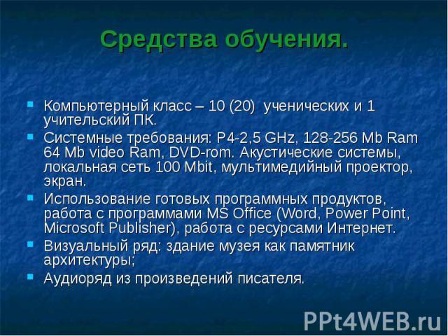 Средства обучения.Компьютерный класс – 10 (20) ученических и 1 учительский ПК. Системные требования: P4-2,5 GHz, 128-256 Mb Ram 64 Mb video Ram, DVD-rom. Акустические системы, локальная сеть 100 Mbit, мультимедийный проектор, экран.Использование гот…