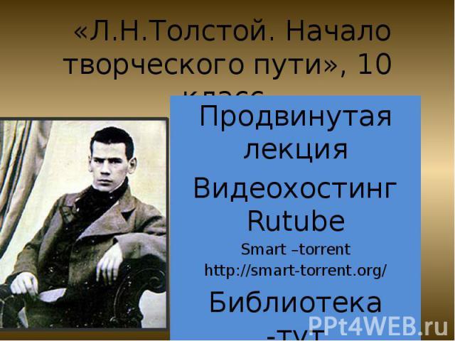 «Л.Н.Толстой. Начало творческого пути», 10 класс.Продвинутая лекция Видеохостинг RutubeSmart –torrenthttp://smart-torrent.org/Библиотека -тут