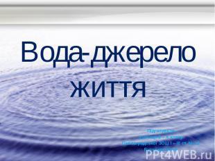 Вода-джерело життя Підготувала учениця 9 – А класу Павлоградської ЗОШ І – ІІІ ст