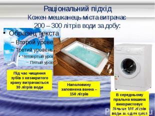 Раціональний підхід Кожен мешканець міста витрачає 200 – 300 літрів води за добу