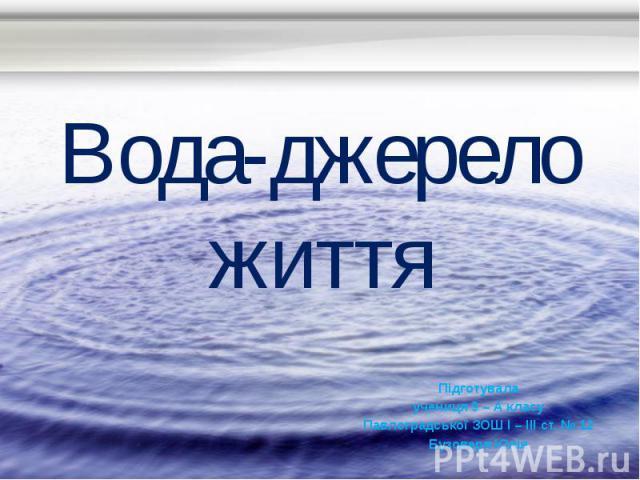Вода-джерело життя Підготувала учениця 9 – А класу Павлоградської ЗОШ І – ІІІ ст. № 12 Бузоверя Юлія
