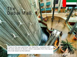 The Dubai Mall There is the eye-catching The Waterfall, complete with life-size