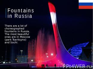 Fountains in Russia There are a lot of choreographed fountains in Russia. The mo