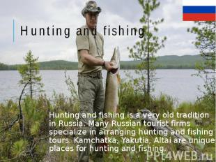 Hunting and fishing Hunting and fishing is a very old tradition in Russia. Many