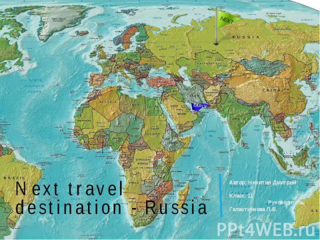 Next travel destination - Russia Автор: Никитин Дмитрий Класс: 11 Руководитель: Галактионова Л.В.
