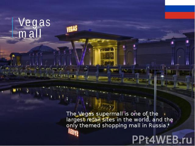 Vegas mall The Vegas supermall is one of the largest retail sites in the world, and the only themed shopping mall in Russia.