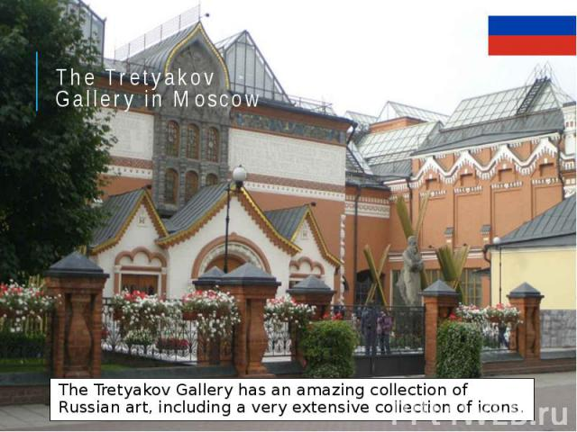 The Tretyakov Gallery in Moscow The Tretyakov Gallery has an amazing collection of Russian art, including a very extensive collection of icons.