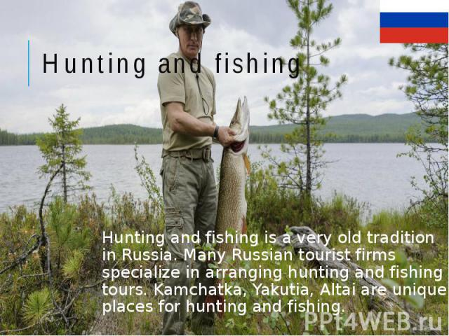 Hunting and fishing Hunting and fishing is a very old tradition in Russia. Many Russian tourist firms specialize in arranging hunting and fishing tours. Kamchatka, Yakutia, Altai are unique places for hunting and fishing.