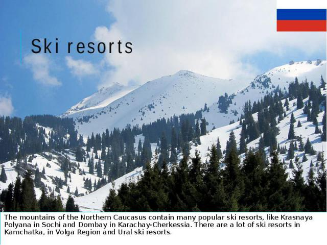 Ski resorts The mountains of the Northern Caucasus contain many popular ski resorts, like Krasnaya Polyana in Sochi and Dombay in Karachay-Cherkessia. There are a lot of ski resorts in Kamchatka, in Volga Region and Ural ski resorts.