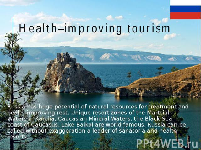 Health–improving tourism Russia has huge potential of natural resources for treatment and health-improving rest. Unique resort zones of the Martsial Waters in Karelia, Caucasian Mineral Waters, the Black Sea coast of Caucasus, Lake Baikal are world-…
