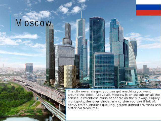 Moscow The city never sleeps; you can get anything you want around the clock. Above all, Moscow is an assault on all the senses: a relentless crush of people on the subway, cliquey nightspots, designer shops, any cuisine you can think of, heavy traf…