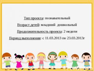 Тип проекта: познавательный Возраст детей: младший дошкольный Продолжительность