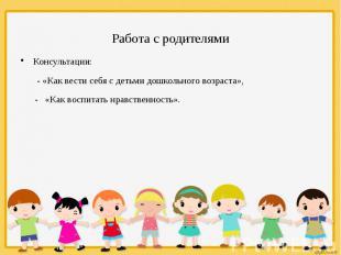 Работа с родителями Консультации: - «Как вести себя с детьми дошкольного в