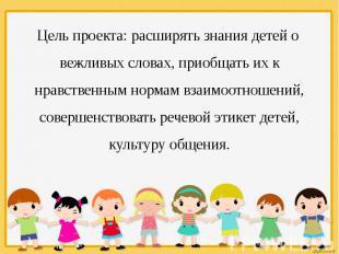 Цель проекта: расширять знания детей о вежливых словах, приобщать их к нравствен