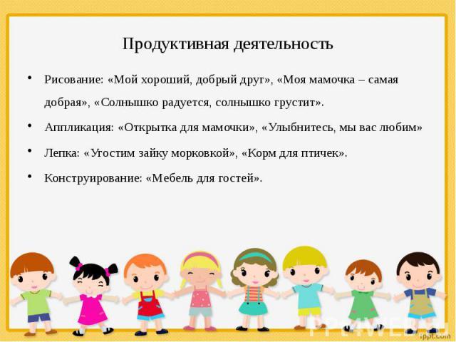 Продуктивная деятельность Рисование: «Мой хороший, добрый друг», «Моя мамочка – самая добрая», «Солнышко радуется, солнышко грустит». Аппликация: «Открытка для мамочки», «Улыбнитесь, мы вас любим» Лепка: «Угостим зайку морковкой», «Корм для птичек».…