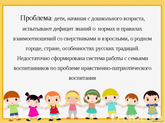 Проблема: дети, начиная с дошкольного возраста, испытывают дефицит знаний о нормах и правилах взаимоотношений со сверстниками и взрослыми, о родном городе, стране, особенностях русских традиций. Недостаточно сформирована система работы с семьями вос…