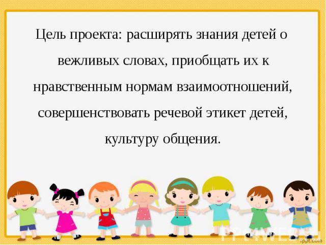 Цель проекта: расширять знания детей о вежливых словах, приобщать их к нравственным нормам взаимоотношений, совершенствовать речевой этикет детей, культуру общения.