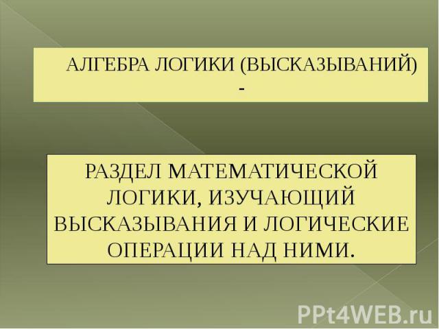 АЛГЕБРА ЛОГИКИ (ВЫСКАЗЫВАНИЙ) -