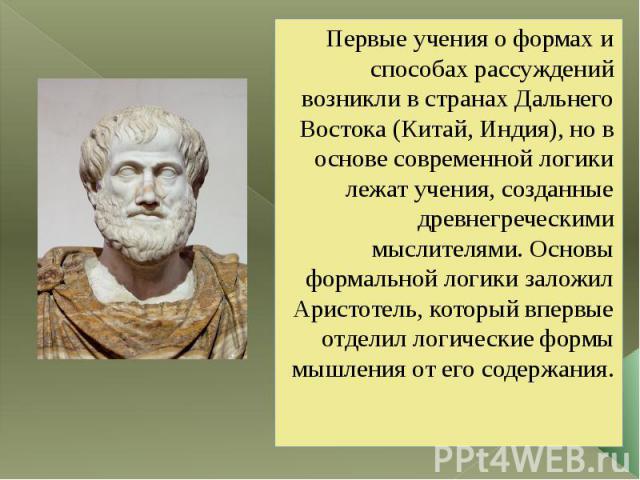 Первые учения о формах и способах рассуждений возникли в странах Дальнего Востока (Китай, Индия), но в основе современной логики лежат учения, созданные древнегреческими мыслителями. Основы формальной логики заложил Аристотель, который впервые отдел…