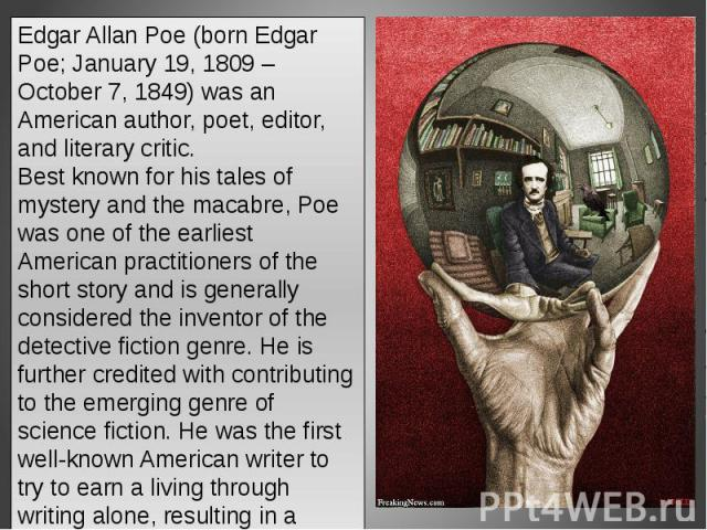 Edgar Allan Poe (born Edgar Poe; January 19, 1809 – October 7, 1849) was an American author, poet, editor, and literary critic.Best known for his tales of mystery and the macabre, Poe was one of the earliest American practitioners of the short story…