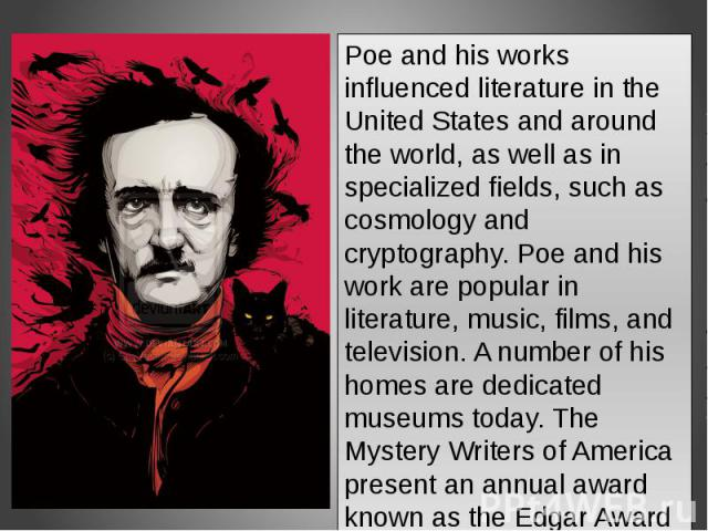 Poe and his works influenced literature in the United States and around the world, as well as in specialized fields, such as cosmology and cryptography. Poe and his work are popular in literature, music, films, and television. A number of his homes …