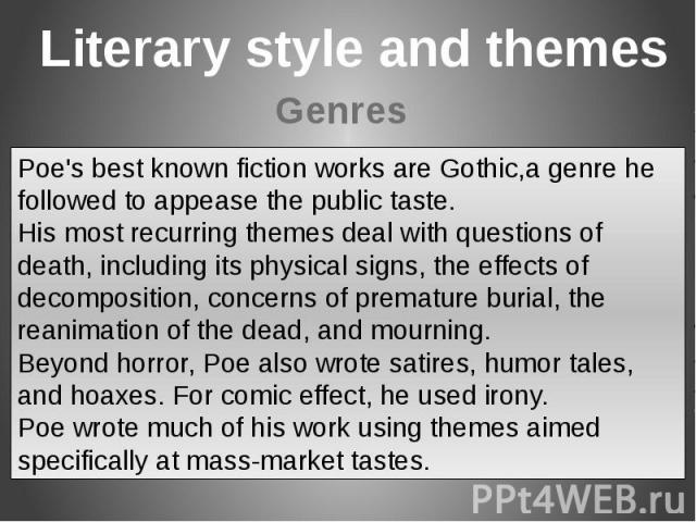 Poe's best known fiction works are Gothic,a genre he followed to appease the public taste.His most recurring themes deal with questions of death, including its physical signs, the effects of decomposition, concerns of premature burial, the reanimati…