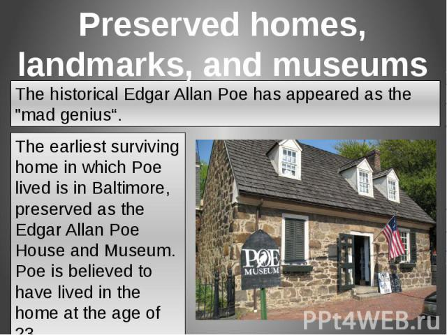 The earliest surviving home in which Poe lived is in Baltimore, preserved as the Edgar Allan Poe House and Museum. Poe is believed to have lived in the home at the age of 23