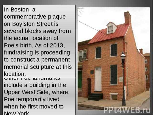 In Boston, a commemorative plaque on Boylston Street is several blocks away from the actual location of Poe's birth. As of 2013, fundraising is proceeding to construct a permanent memorial sculpture at this location.