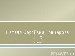 Наталя Сергіївна Гончарова1881-1962