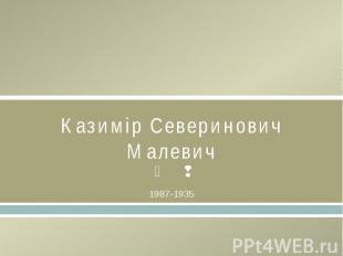 Казимір Северинович Малевич1987-1935