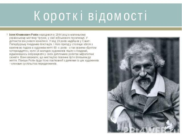 Короткі відомостіІлля Юхимович Рєпіннародився в 1844 році в маленькому українському містечку Чугуєві, у сім'ї військового поселенця. У дитинстві він учився іконописи. У віці 19 років надійшов у Санкт-Петербурзьку Академію Мистецтв. І його приї…