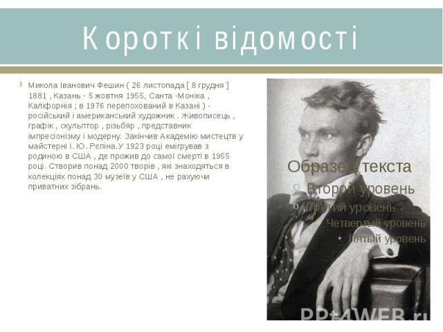 Короткі відомостіМикола Іванович Фешин ( 26 листопада [ 8 грудня ] 1881 , Казань - 5 жовтня 1955, Санта -Моніка , Каліфорнія ; в 1976 перепохований в Казані ) - російський і американський художник . Живописець , графік , скульптор , різьбяр , предст…