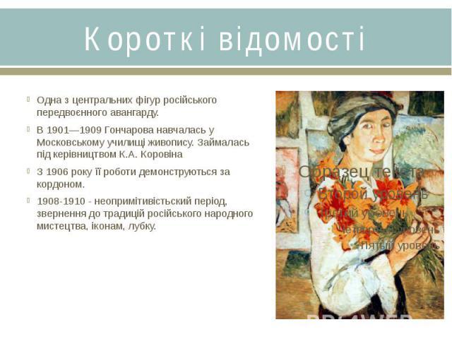 Короткі відомостіОдна з центральних фігур російського передвоєнного авангарду.В 1901—1909 Гончарова навчалась у Московському училищі живопису. Займалась під керівництвом К.А. Коровіна З 1906 року її роботи демонструються за кордоном.1908-1910 - неоп…