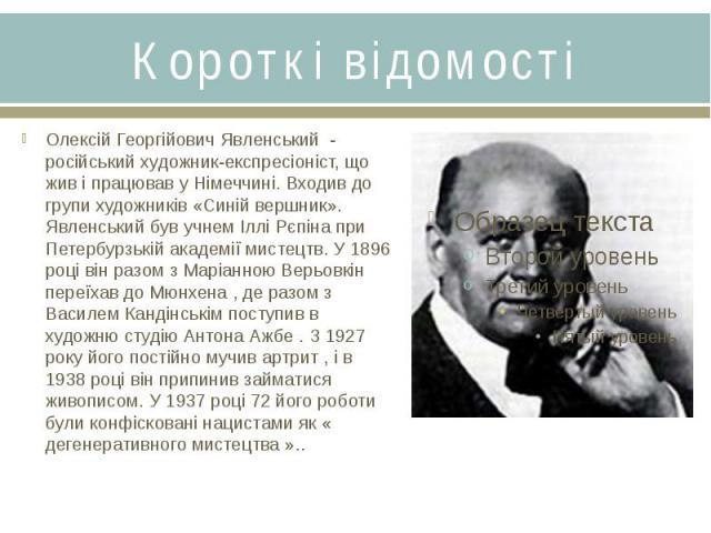 Короткі відомостіОлексій Георгійович Явленський - російський художник-експресіоніст, що жив і працював у Німеччині. Входив до групи художників «Синій вершник». Явленський був учнем Іллі Рєпіна при Петербурзькій академії мистецтв. У 1896 році він раз…