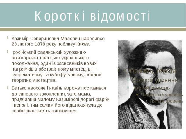Короткі відомостіКазимір Северинович Малевич народився 23 лютого 1878 року поблизу Києва. російський радянськийхудожник-авангардистпольсько-українського походження, один із засновників нових напрямків вабстрактному мистецтві&…
