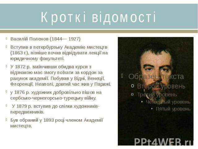 Кроткі відомостіВасилій Поленов (1844— 1927)Вступив в петербурзьку Академію мистецтв (1863 г.), пізніше почав відвідувати лекції на юридичному факультеті. У 1872 р. закінчивши обидва курси з відзнакою має змогу поїхати за кордон за рахунок академії.…