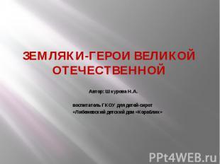 ЗЕМЛЯКИ-ГЕРОИ ВЕЛИКОЙ ОТЕЧЕСТВЕННОЙ Автор: Шкурова Н.А. воспитатель ГКОУ для дет