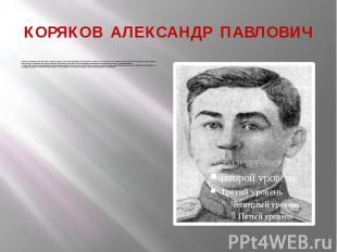 КОРЯКОВ АЛЕКСАНДР ПАВЛОВИЧ Пехотинец. Младший лейтенант. Родился в деревне