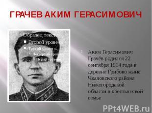 ГРАЧЕВ АКИМ ГЕРАСИМОВИЧ Аким Герасимович Грачёв родился22 сентября 1914 го